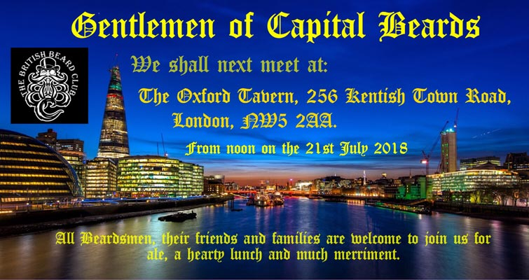 Gentlemen of Capital Beards! We shall meet at The Oxford Tavern, 256 Kentish Town Road, London NW5 2AA from noon on the 21st July 2018. All Beardsmen, their Families and Friends are welcome to join us for ale, a hearty lunch and much merriment.