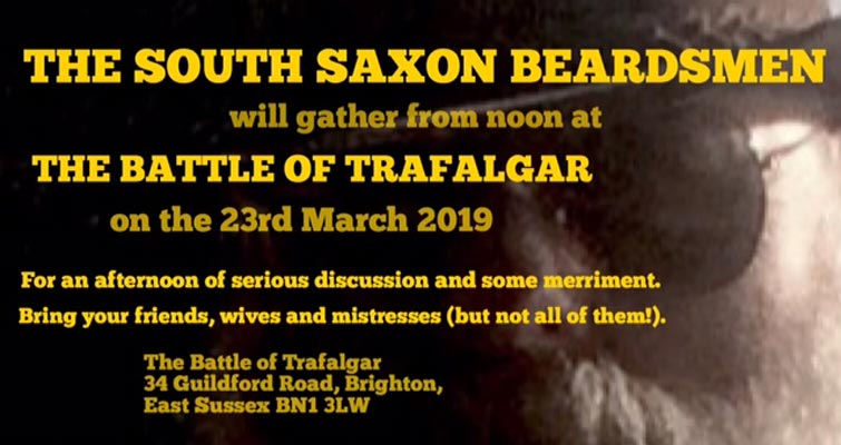 The South Saxon Beardsmen will gather from noon at The Battle of Trafalgar, 34 Guildford Road, Brighton  BN1 3LW on the 23rd March 2019. For an afternoon of serious discussion and some merriment. Bring your triends, wives and mistresses (but not all of them!)